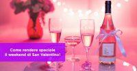 Come rendere speciale il weekend di San Valentino!